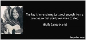 ... from a painting so that you know when to stop. - Buffy Sainte-Marie