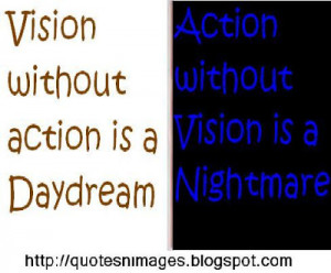 Vision without action is daydream. Action without vision is a ...