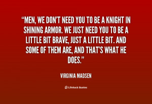 Men, we don't need you to be a knight in shining armor. We just ...