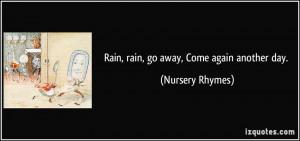 Rain, rain, go away, Come again another day. - Nursery Rhymes