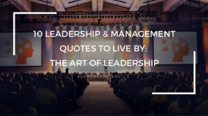 10 LEADERSHIP & MANAGEMENTQUOTES TO LIVE BY:THE ART OF LEADERSHIP# L E ...