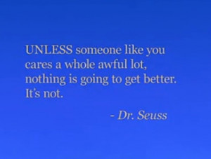UNLESS someone like you cares a whole awful lot, nothing is going to ...
