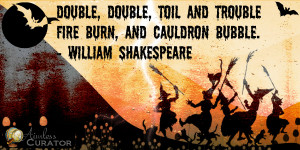 Double, double toil and trouble; Fire burn and cauldron bubble.