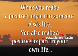 ... You Make A Positive Impact In Someone Else's Life., Life, Positive