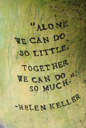 Alone we can do so little, together we can do so much. Helen Keller