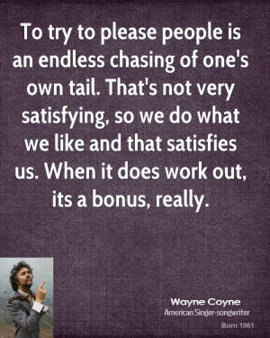 To try to please people is an endless chasing of one's own tail. That ...