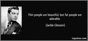 Thin people are beautiful, but fat people are adorable. - Jackie ...