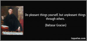 Do pleasant things yourself, but unpleasant things through others ...