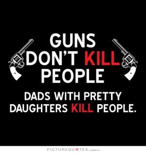 ... kill people, dads with pretty daughters kill people Picture Quote #1
