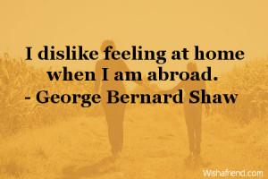 dislike feeling at home when i am abroad george bernard shaw