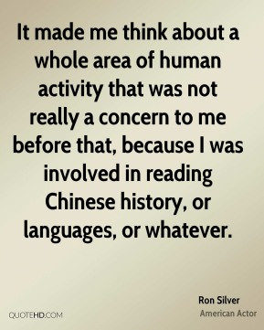 Ron Silver - It made me think about a whole area of human activity ...