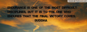 ... but it is to the one who endures that the final victory comes. ~Buddha