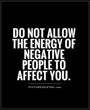Do not allow the energy of negative people to affect you Picture Quote ...