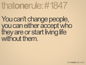 You can't change people, you can either accept who they are or start ...