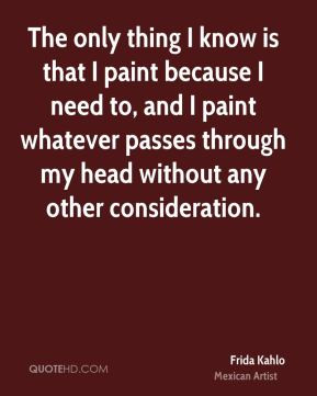 Frida Kahlo - The only thing I know is that I paint because I need to ...