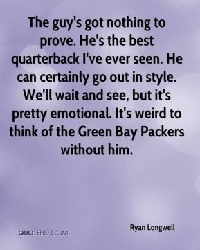 The guy's got nothing to prove. He's the best quarterback I've ever ...