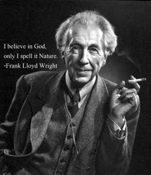 believe in God, only I spell it Nature.Quote by Frank Lloyd Wright