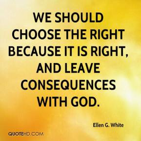 We should choose the right because it is right, and leave consequences ...
