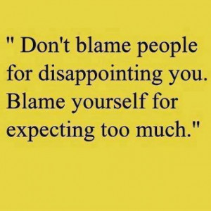 Don't blame people for disappointing you. Blame yourself for ...