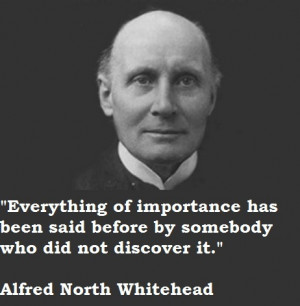 ... before by somebody who did not discover it. Alfred North Whitehead