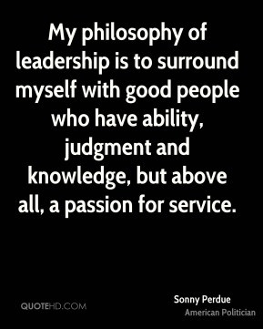 My philosophy of leadership is to surround myself with good people who ...