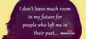 dont leave much room in my future for people who left me in their ...
