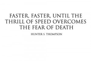 faster, faster until the thrill of speed overcomes the fear of death