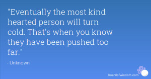 Eventually the most kind hearted person will turn cold. That's when ...