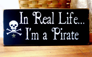 in real life i m a pirate in real life i m a pirate pirate sign on a ...