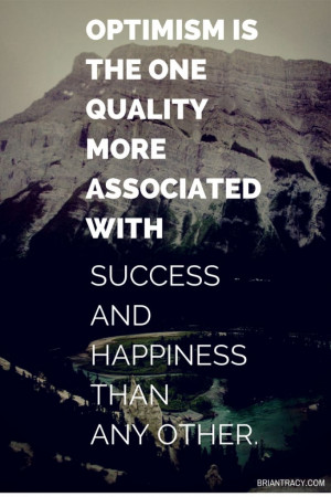 Optimism is the one quality more associated with success and happiness ...