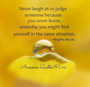 Never laugh at or judge