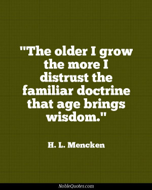 ... grow the more I distrust the familiar doctrine that age brings wisdom