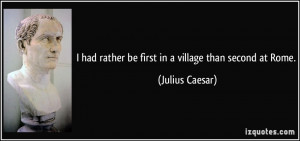 had rather be first in a village than second at Rome. - Julius ...