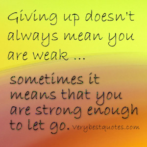 Letting go quotes - Giving up doesn't always mean you are weak ...