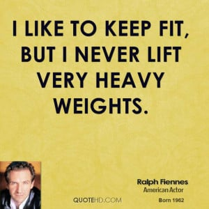 like to keep fit, but I never lift very heavy weights.