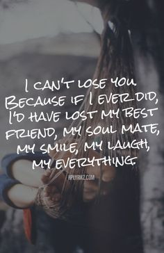 can't lose you. Because if I ever did, I'd have lost my best friend ...