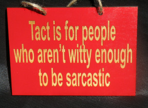 Tact is for people who aren't clever enough to be sarcastic.