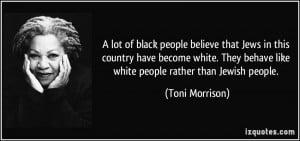 ... behave like white people rather than Jewish people. - Toni Morrison
