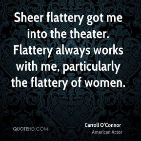 Sheer flattery got me into the theater. Flattery always works with me ...