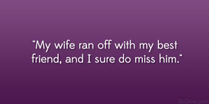 """My wife ran off with my best friend, and I sure do miss him."""""""