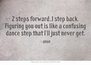 steps forward..1 step back. Figuring you out is like a confusing ...
