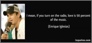 mean, if you turn on the radio, love is 90 percent of the music ...