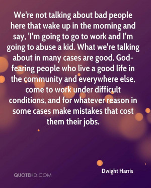 We're not talking about bad people here that wake up in the morning ...