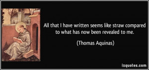 ... straw compared to what has now been revealed to me. - Thomas Aquinas
