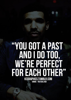 You got a past and I do too, we're perfect for each other.
