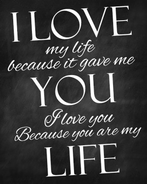 love my life because it gave me you. I love you because you are my ...