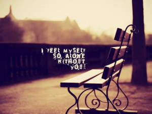 """Feel Myself So Alone Without You """" ~ Sad Quote"""