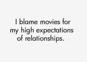 blame movies for my high expectations of relationships