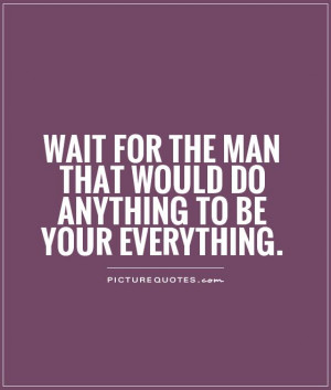 wait-for-the-man-that-would-do-anything-to-be-your-everything-quote-1 ...
