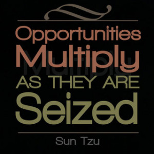 """Opportunities multiply as they are seized. """" – Sun Tzu"""